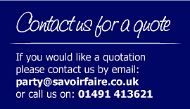 If you would like a quotation please contact us today either by email: party@savoirfaire.co.uk or phone: 01491 413621